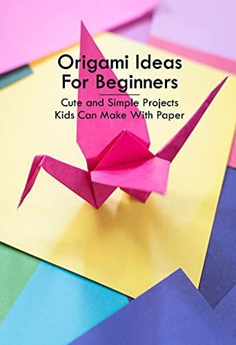 Origami Ideas For Beginners: Cute and Simple Projects Kids Can Make With Paper: Origami Tutorial (English Edition)