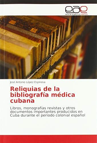 Reliquias de la bibliografía médica cubana: Libros, monografías revistas y otros documentos importantes producidos en Cuba durante el período colonial español