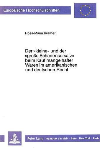 Der «kleine» und der «grosse Schadensersatz» beim Kauf mangelhafter Waren im amerikanischen und deutschen Recht. (Europäische Hochschulschriften Recht ... / Series 2: Law / Série 2: Droit, Band 800)