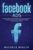 Facebook Ads: Manuale operativo che svela passo passo l'algoritmo di facebook che permette di generare milioni di vendite ogni giorno