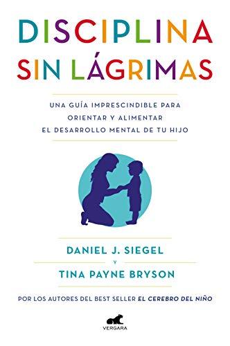 Disciplina sin lágrimas: Una guía imprescindible para orientar y alimentar el desarrollo mental de tu hijo (Libro práctico)