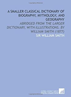 A Smaller Classical Dictionary of Biography, Mythology, and Geography: Abridged From the Larger Dictionary, With Illustrat...