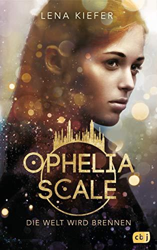 Ophelia Scale - Die Welt wird brennen: Ausgezeichnet mit dem Lovelybooks Leserpreis 2019: Deutsches Debüt (Die Ophelia Scale-Reihe, Band 1)