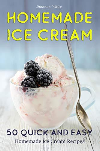 Homemade Ice Cream: 50 Quick and Easy Homemade Ice Cream Recipes Cookbook (Desserts Recipe Book: Classic, Ketogenic, Party Ice Cream Recipes, Sorbet and ... Frozen Homemade Desserts) (English Edition)