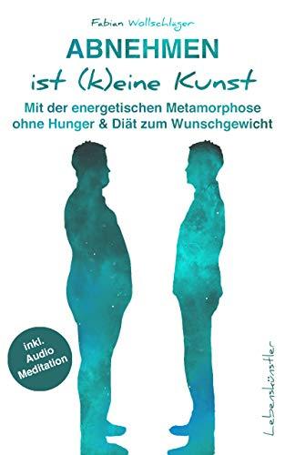 Abnehmen ist (k)eine Kunst: Mit der energetischen Metamorphose ohne Hunger & Diät zum Wunschgewicht