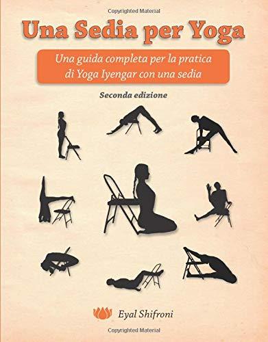 Una Sedia per Yoga: Una Guida Completa per la Pratica di Yoga Iyengar con la Sedia