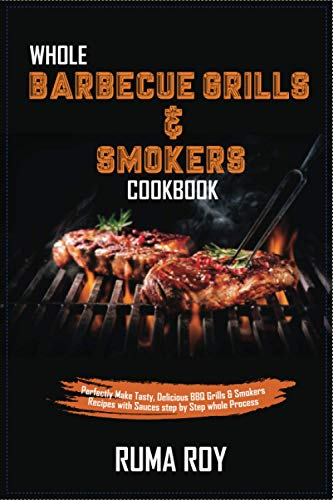 Whole Barbecue Grills & Smokers Cookbook: Perfectly Make Tasty, Delicious BBQ Grills & Smokers Recipes with Sauces step by step whole Process