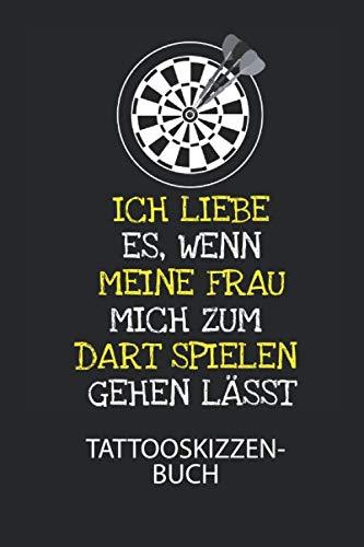 Ich liebe es, wenn meine Frau mich zum Dart spielen gehen lässt. - Tattooskizzenbuch: Halte deine Ideen für Motive für dein nächstes Tattoo fest und ... ein ganzes Portfolio voller Designideen auf!