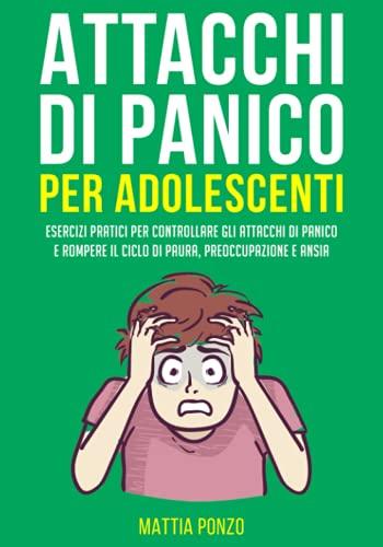 Attacchi Di Panico Per Adolescenti: Esercizi Pratici per Controllare gli Attacchi di Panico e Rompere il Ciclo di Paura, Preoccupazione e Ansia