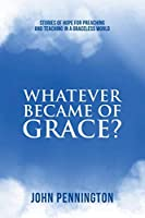 Whatever Became of Grace?: Stories of Hope for Preaching and Teaching in a Graceless World