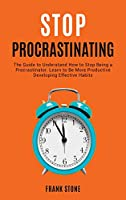 Stop Procrastination: The Guide to Understand How to Stop Being a Procrastinator. Learn to Be More Productive Developing Effective Habits (Anxiety)