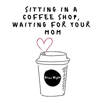 Sitting in a Coffee Shop, Waiting for Your Mom