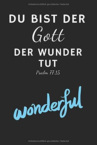 Du bist ein Gott der Wunder tut Psalm 77,15: Christliches Tagebuch zum festhalten von Bibelversen, Notizen und Gedanken   Eintragen von Gebet und Dank ... 120 Seiten   Geschenk für Christen & Gläubige