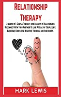 Relationship Therapy: 2 books in 1: Couple Therapy and Anxiety in Relationship. Reconnect With Your Partner To Live A Healthy Couple Life. Overcome Conflicts, Negative Thinking, and Insecurity.