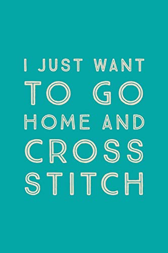 I Just Want To Go Home: Novelty Cross Stitch At Home Saying - Journal Notebook To Write In