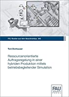 Ressourcenorientierte Auftragsregelung in einer hybriden Produktion mittels betriebsbegleitender Simulation