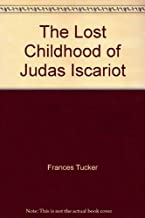 The Lost Childhood of Judas Iscariot by Tucker, Frances