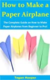 How to Make a Paper Airplane: The Complete Guide on How to Make Paper Airplanes from Beginner to Pro! (English Edition)