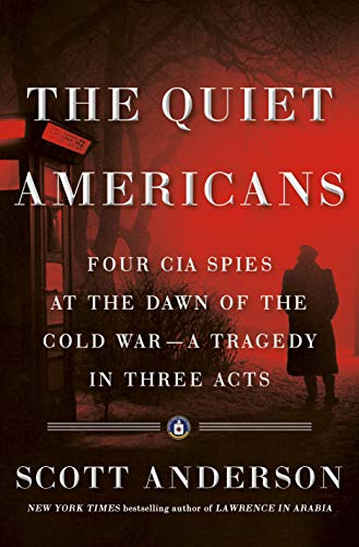 The Quiet Americans: Four CIA Spies at the Dawn of the Cold War--a Tragedy in Three Acts