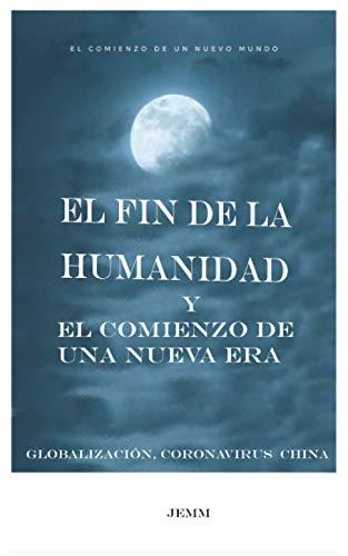 El fin de la humanidad y el comienzo de una nueva Era: Globalización, Coronavirus, China... (Spanish Edition)