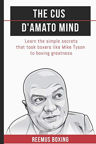 The Cus D'Amato Mind: Learn The Simple Secrets That Took Boxers Like Mike Tyson To Greatness (The Champion's Mind, Band 1)