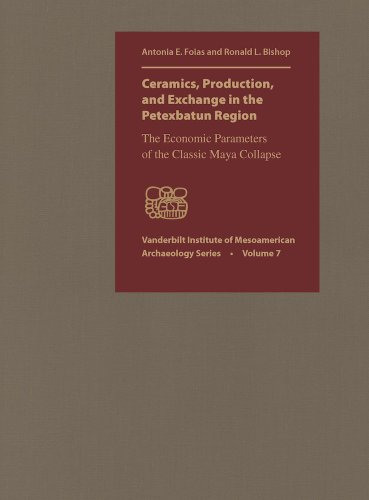Ceramics, Production, and Exchange in the Petexbatun Region: The Economic Parameters of the Classic Maya Collapse (Vanderbilt Institute of Mesoamerican Archaeology Series)