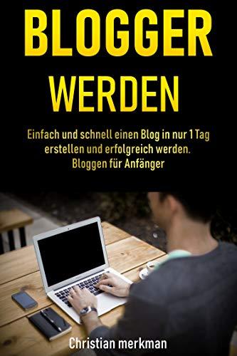Blogger werden: Einfach und schnell einen Blog in nur 1 Tag erstellen und erfolgreich werden - Bloggen für Anfänger