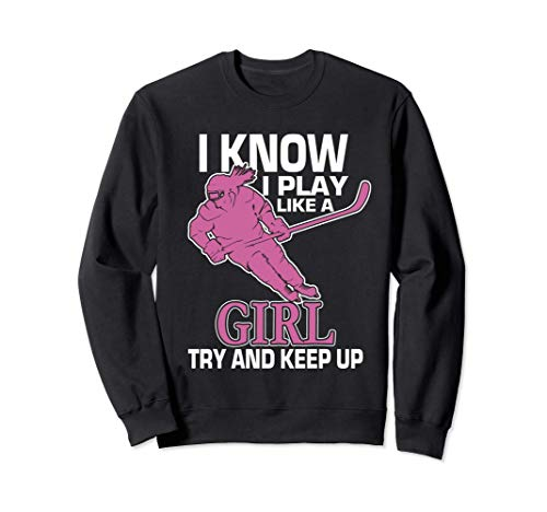 Girl's Ice Hockey - I Know I Play Like Girl Try and Keep Up Sweatshirt