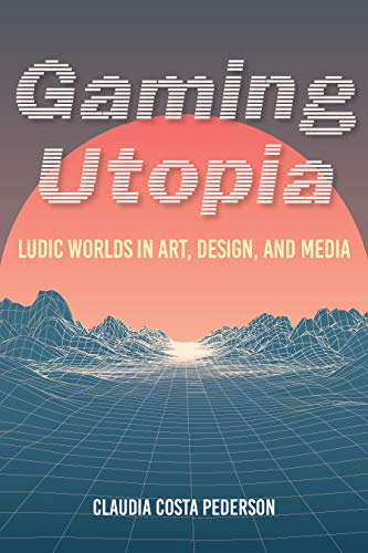 Gaming Utopia: Ludic Worlds in Art, Design, and Media (English Edition)