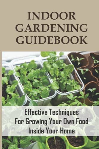 Indoor Gardening Guidebook: Effective Techniques For Growing Your Own Food Inside Your Home: Tips On...