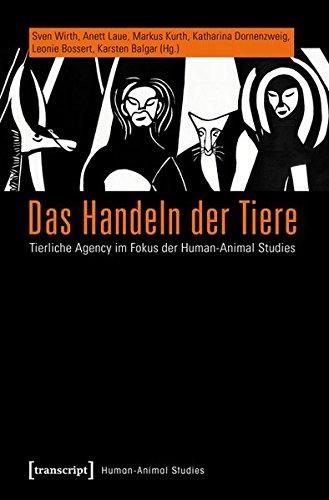 Das Handeln der Tiere: Tierliche Agency im Fokus der Human-Animal Studies