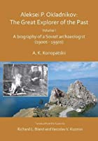 Aleksei P. Okladnikov: The Great Explorer of the Past: A Biography of a Soviet Archaeologist (1900s-1950s) (Archaeological Lives)