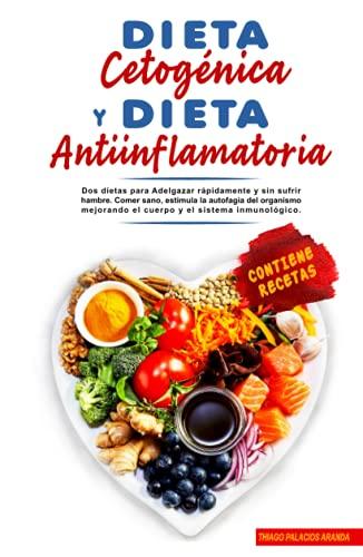DIETA CETOGÉNICA Y DIETA ANTIINFLAMATORIA: Dos dietas para Adelgazar rápidamente y sin sufrir hambre. Comer sano, estimula la autofagia del organismo mejorando el cuerpo y el sistema inmunológico.