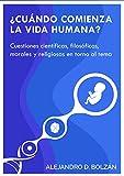 ¿Cuándo comienza la vida humana?: Cuestiones científicas, filosóficas, morales y religiosas en...