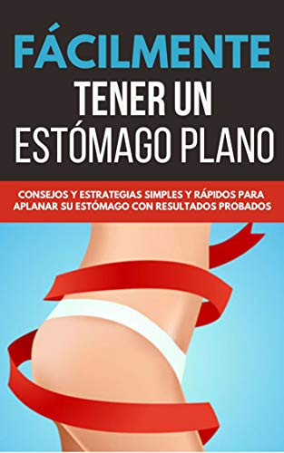 Fácilmente Tener Un Estómago Plano: Consejos Y Estrategias Simples Y Rápidos Para Aplana Su Estomago Con Resultados Probados (Spanish Edition)