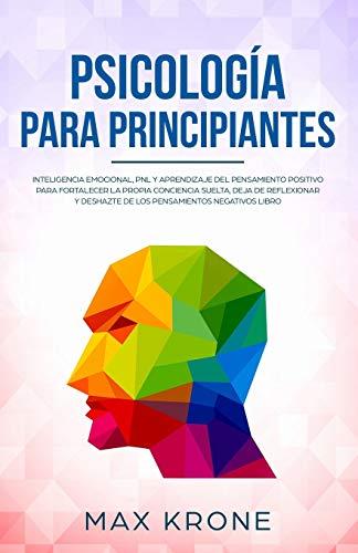 Psicología para principiantes: Inteligencia emocional, PNL y Aprendizaje del Pensamiento Positivo para fortalecer una conciencia libre, deja de ... negativos: 3 (Psicología General)