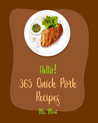 Hello! 365 Quick Pork Recipes: Best Quick Pork Cookbook Ever For Beginners [Pork Tenderloin Recipe, Stuffed Burger Cookbook, Rice Flour Cookbook, Pork Chop Recipes, Pulled Pork Recipe] [Book 1]