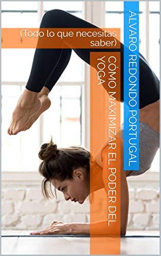 Cómo maximizar el poder del yoga: (Todo lo que necesitas saber)
