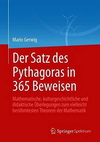 Der Satz des Pythagoras in 365 Beweisen: Mathematische, kulturgeschichtliche und didaktische Überle