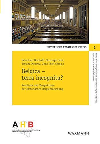 Belgica  terra incognita? Resultate und Perspektiven der Historischen Belgienforschung (Historische Belgienforschung)