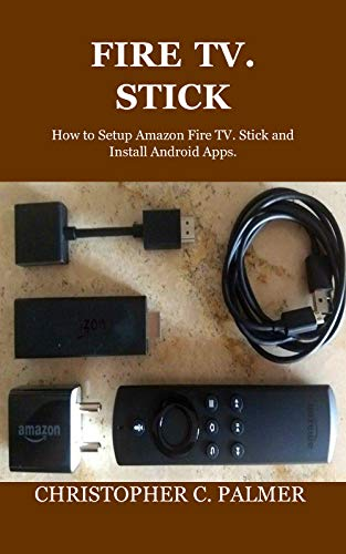 FIRE TV. STICK: How to Setup Amazon Fire TV. Stick and Install Android Apps. (English Edition)