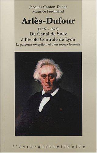 Arlès-Dufour (1797-1872) : Du Canal de Suez à l'Ecole Centrale de Lyon-Le parcours exceptionnel d'un soyeux lyonnais