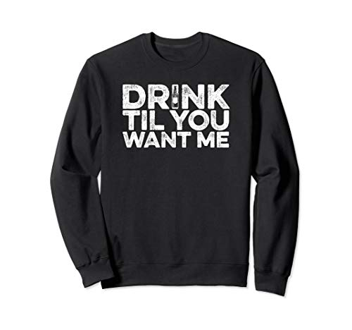 Drink Til You Want Me - Bier Wein Whiskey Trinken Sweatshirt
