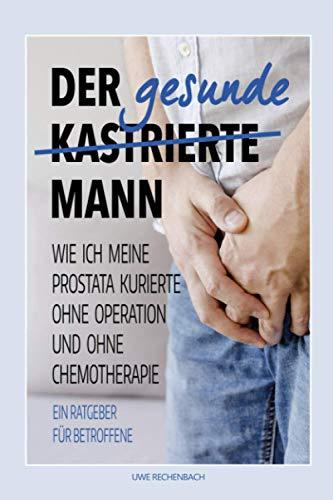 Der gesunde kastrierte Mann: WIE ICH MEINE PROSTATA KURIERTE OHNE OPERATION UND OHNE CHEMOTHERAPIE