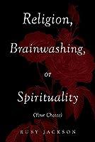 Religion, Brainwashing, or Spirituality (Your Choice)