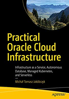 Practical Oracle Cloud Infrastructure  Infrastructure as a Service Autonomous Database Managed Kubernetes and Serverless