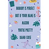 Nobody Is Perfect But If Your Name Is Maxon You're Pretty Damn Close: Funny Lined Journal Notebook, College Ruled Lined Paper, Gifts for MAXON :for men and boys, Matte cover