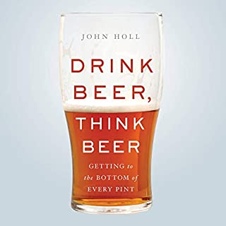 Drink Beer, Think Beer     Getting to the Bottom of Every Pint              By:                                                                                                                                 John Holl                               Narrated by:                                                                                                                                 John Holl                      Length: 7 hrs and 7 mins     33 ratings     Overall 4.6