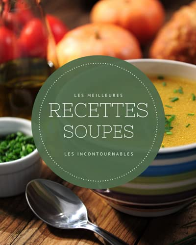 Les meilleures recettes Soupes - Les incontournables: 21 idées de soupes réconfortantes faciles à réaliser et ultra gourmandes