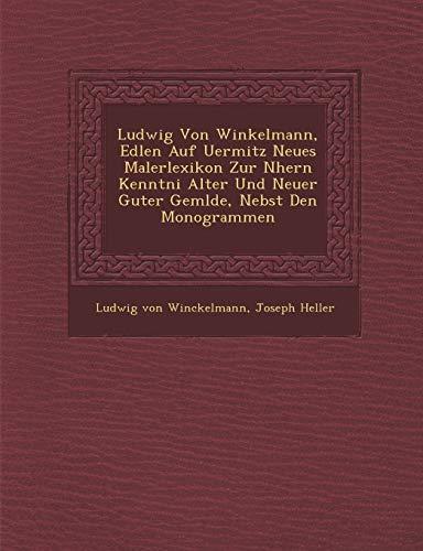 Ludwig Von Winkelmann, Edlen Auf Uermitz Neues Malerlexikon Zur N Hern Kenntni Alter Und Neuer Guter Gem Lde, Nebst Den Monogrammen